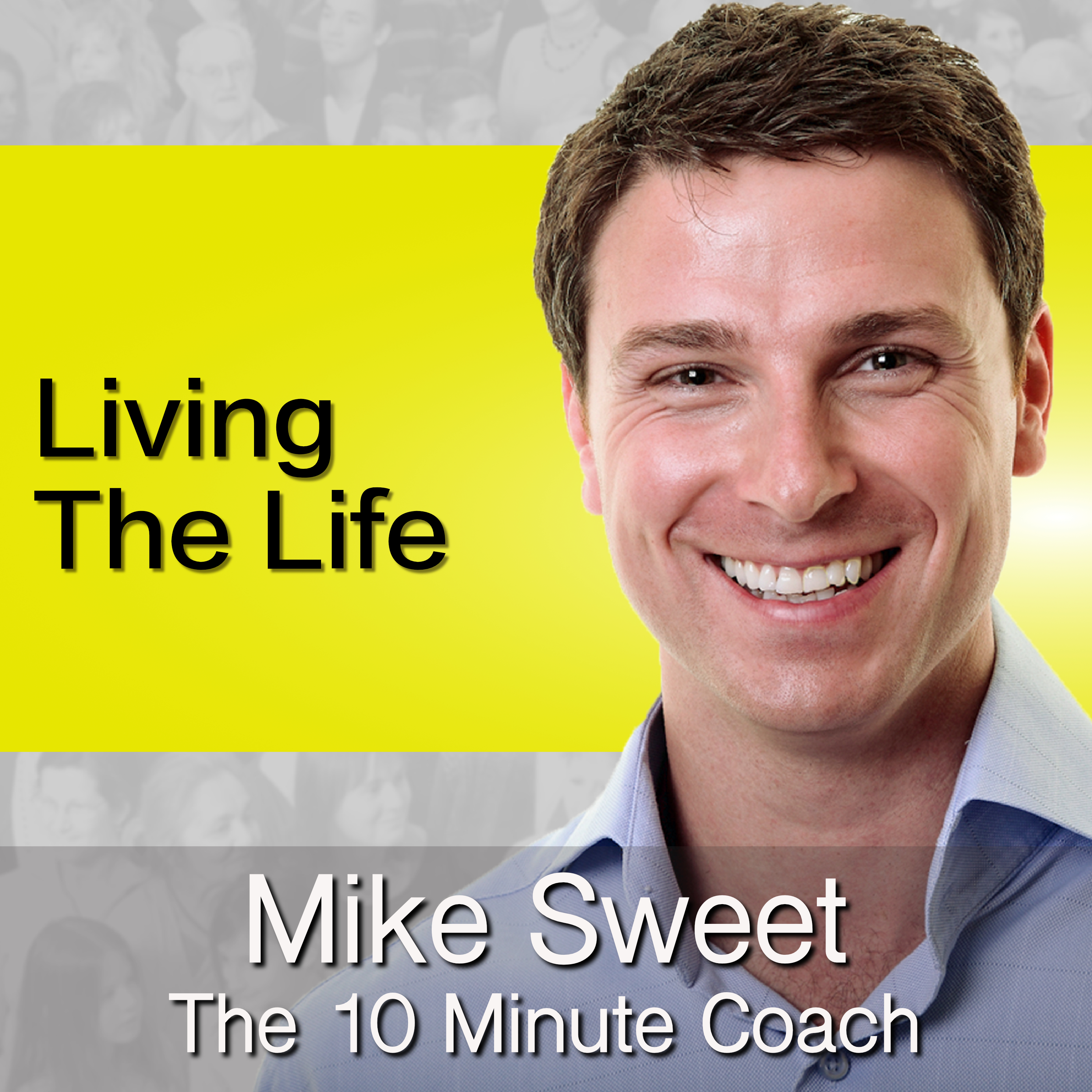 Living The Life - Mike Sweet - 10 Minute Coach - Happy Life Principles